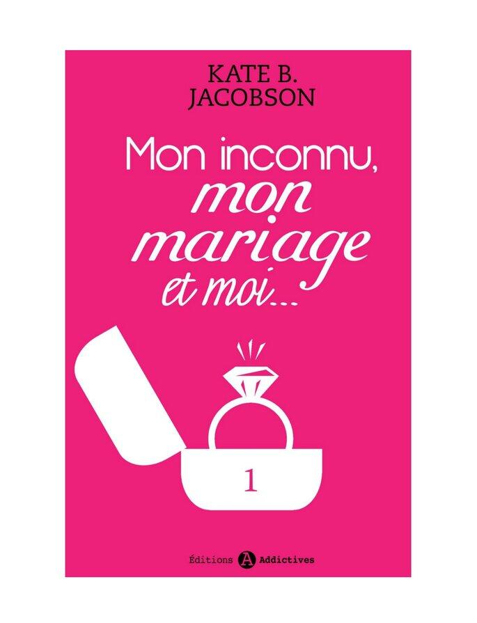 Mon inconnu, mon mariage et moi. Kate B. Jacobson, Éditions Addictives